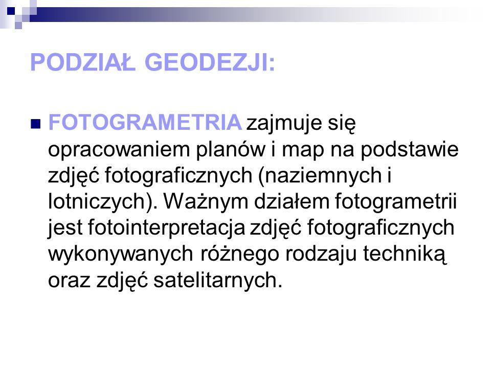PODZIAŁ GEODEZJI: FOTOGRAMETRIA zajmuje się opracowaniem planów i map na podstawie zdjęć fotograficznych (naziemnych i lotniczych). Ważnym działem fot