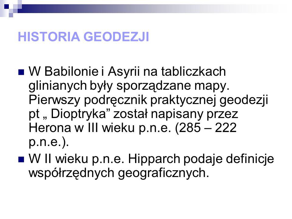 HISTORIA GEODEZJI W Babilonie i Asyrii na tabliczkach glinianych były sporządzane mapy. Pierwszy podręcznik praktycznej geodezji pt Dioptryka został n