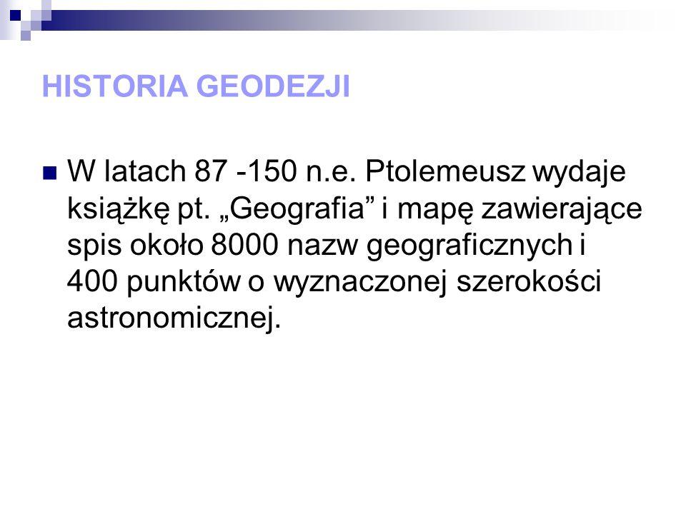 HISTORIA GEODEZJI W latach 87 -150 n.e. Ptolemeusz wydaje książkę pt. Geografia i mapę zawierające spis około 8000 nazw geograficznych i 400 punktów o