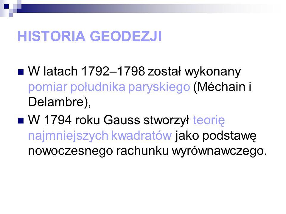 HISTORIA GEODEZJI W latach 1792–1798 został wykonany pomiar południka paryskiego (Méchain i Delambre), W 1794 roku Gauss stworzył teorię najmniejszych