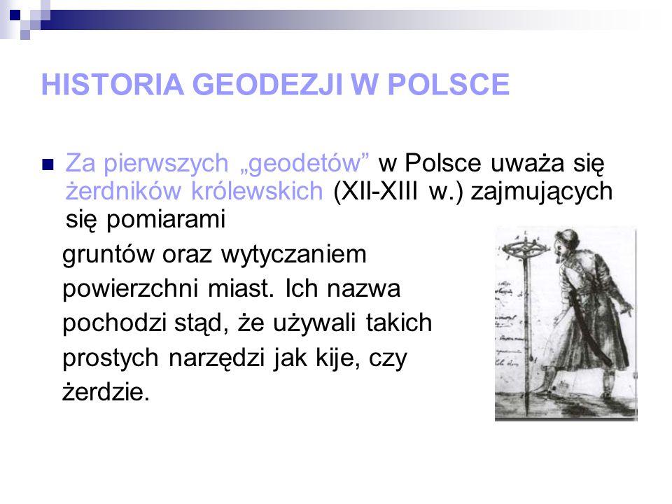 HISTORIA GEODEZJI W POLSCE Za pierwszych geodetów w Polsce uważa się żerdników królewskich (XII-XIII w.) zajmujących się pomiarami gruntów oraz wytycz