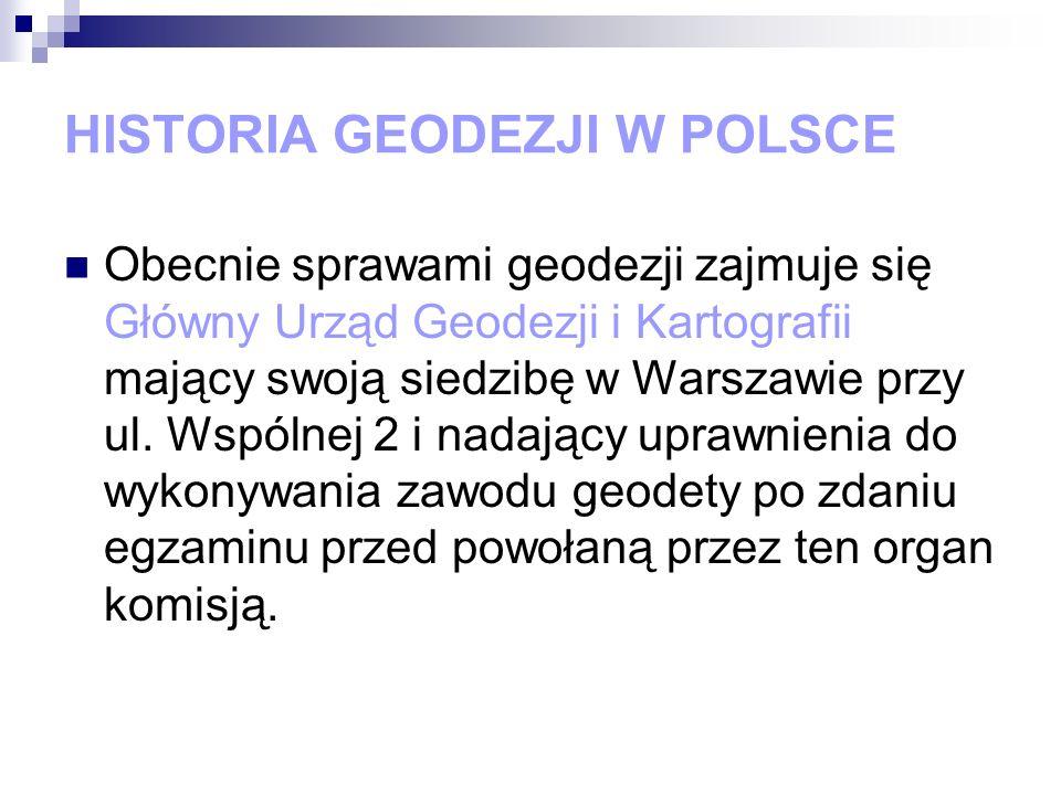 HISTORIA GEODEZJI W POLSCE Obecnie sprawami geodezji zajmuje się Główny Urząd Geodezji i Kartografii mający swoją siedzibę w Warszawie przy ul. Wspóln