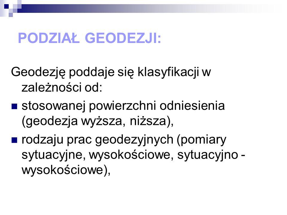PODZIAŁ GEODEZJI: Geodezję poddaje się klasyfikacji w zależności od: stosowanej powierzchni odniesienia (geodezja wyższa, niższa), rodzaju prac geodez
