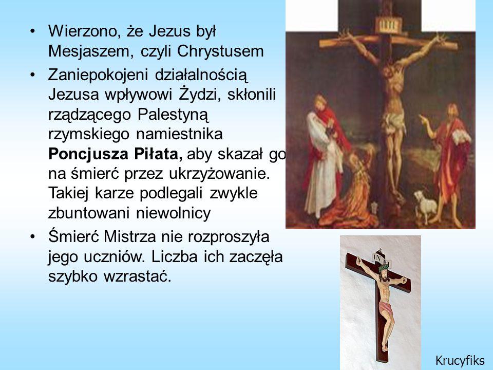 Wierzono, że Jezus był Mesjaszem, czyli Chrystusem Zaniepokojeni działalnością Jezusa wpływowi Żydzi, skłonili rządzącego Palestyną rzymskiego namiestnika Poncjusza Piłata, aby skazał go na śmierć przez ukrzyżowanie.