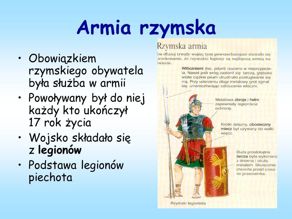 Armia rzymska Obowiązkiem rzymskiego obywatela była służba w armii Powoływany był do niej każdy kto ukończył 17 rok życia Wojsko składało się z legionów Podstawa legionów piechota