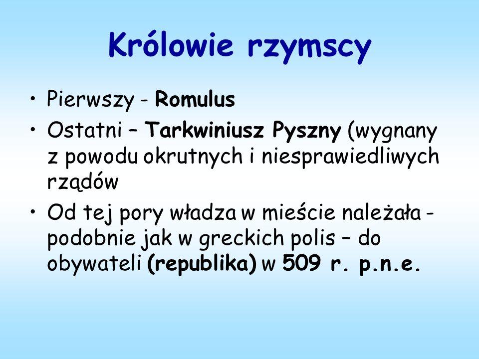 Królowie rzymscy Pierwszy - Romulus Ostatni – Tarkwiniusz Pyszny (wygnany z powodu okrutnych i niesprawiedliwych rządów Od tej pory władza w mieście należała - podobnie jak w greckich polis – do obywateli (republika) w 509 r.
