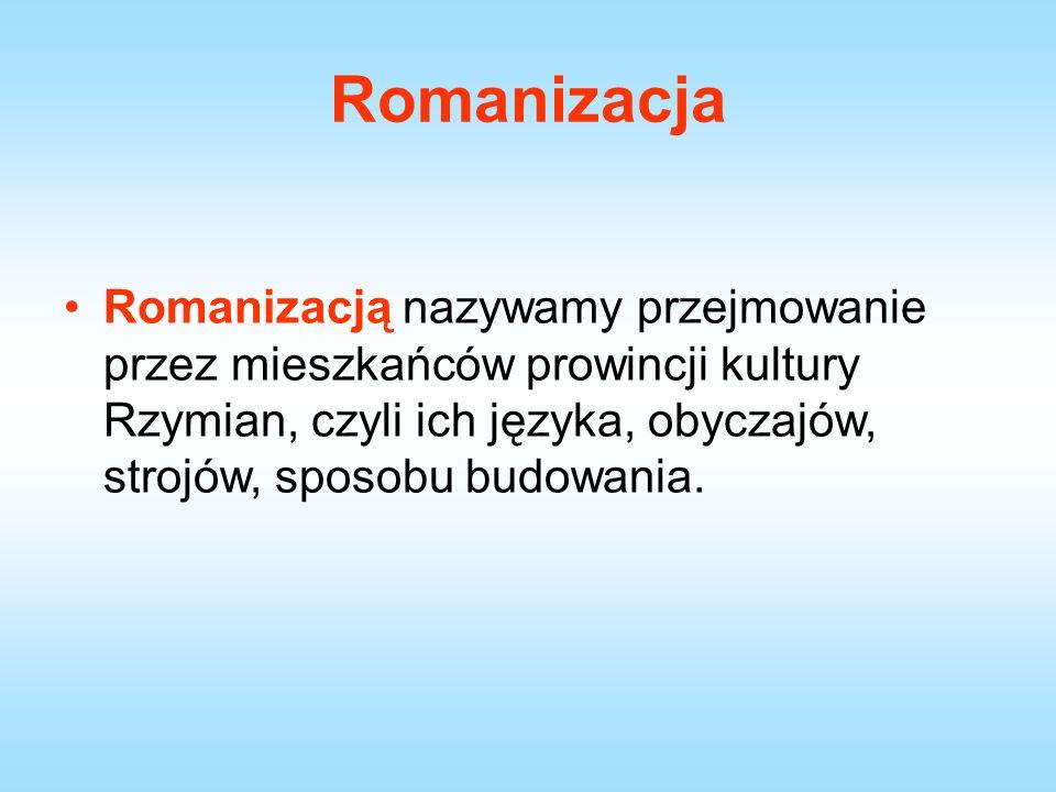 Romanizacja Romanizacją nazywamy przejmowanie przez mieszkańców prowincji kultury Rzymian, czyli ich języka, obyczajów, strojów, sposobu budowania.
