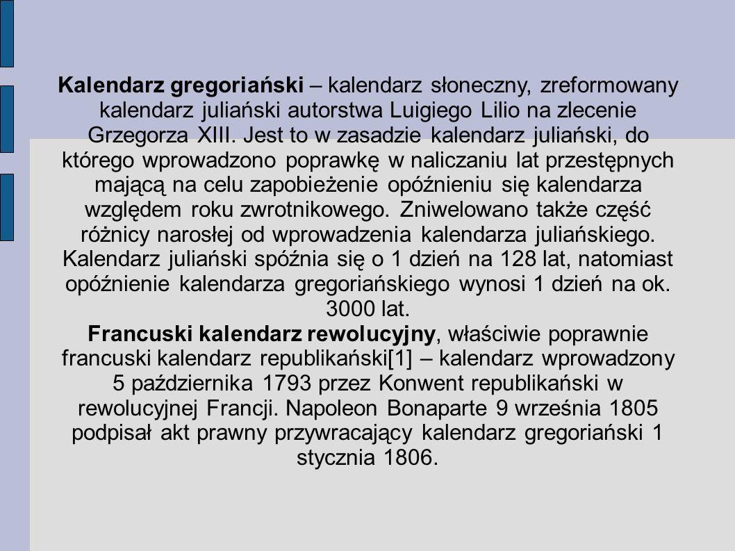 Kalendarz gregoriański – kalendarz słoneczny, zreformowany kalendarz juliański autorstwa Luigiego Lilio na zlecenie Grzegorza XIII. Jest to w zasadzie