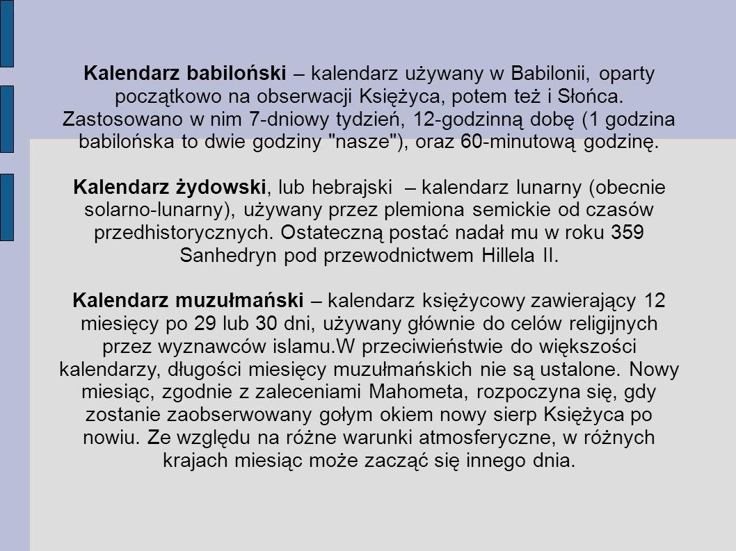 Kalendarz babiloński – kalendarz używany w Babilonii, oparty początkowo na obserwacji Księżyca, potem też i Słońca. Zastosowano w nim 7-dniowy tydzień