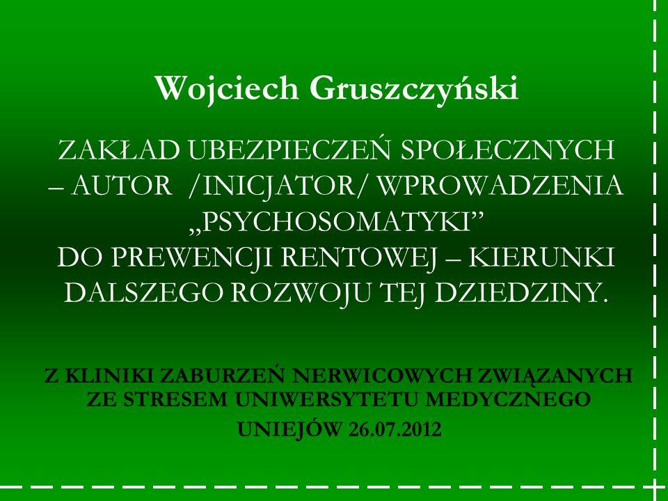 Wojciech Gruszczyński ZAKŁAD UBEZPIECZEŃ SPOŁECZNYCH – AUTOR /INICJATOR/ WPROWADZENIA PSYCHOSOMATYKI DO PREWENCJI RENTOWEJ – KIERUNKI DALSZEGO ROZWOJU
