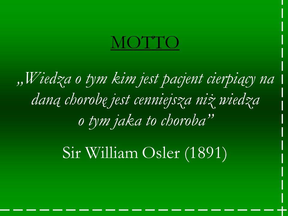 MOTTO Wiedza o tym kim jest pacjent cierpiący na daną chorobę jest cenniejsza niż wiedza o tym jaka to choroba Sir William Osler (1891)