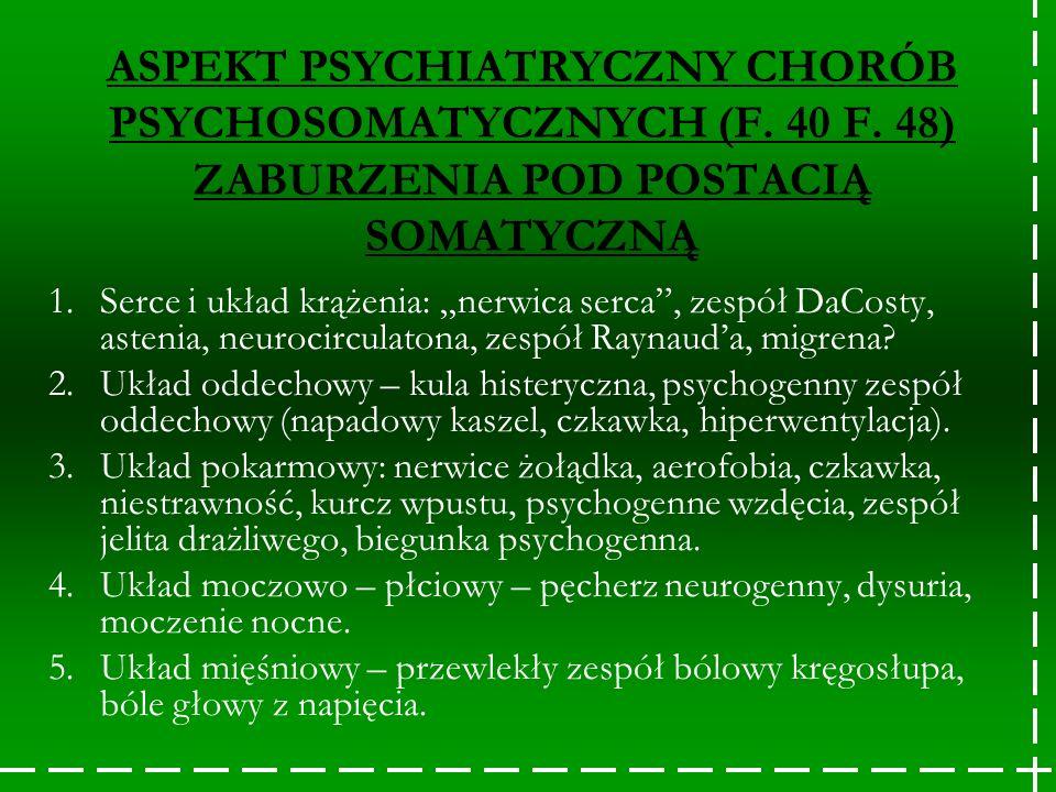ASPEKT PSYCHIATRYCZNY CHORÓB PSYCHOSOMATYCZNYCH (F. 40 F. 48) ZABURZENIA POD POSTACIĄ SOMATYCZNĄ 1.Serce i układ krążenia: nerwica serca, zespół DaCos
