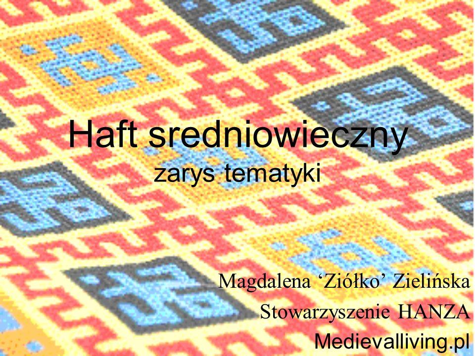 Haft sredniowieczny zarys tematyki Magdalena Ziółko Zielińska Stowarzyszenie HANZA Medievalliving.pl
