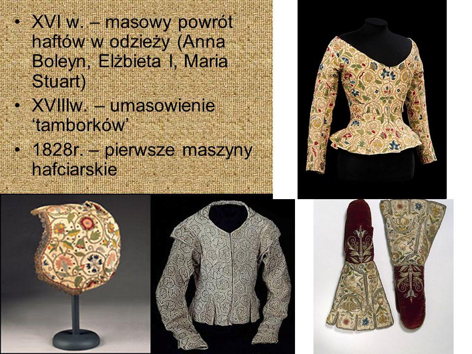 XVI w.– masowy powrót haftów w odzieży (Anna Boleyn, Elżbieta I, Maria Stuart) XVIIIw.