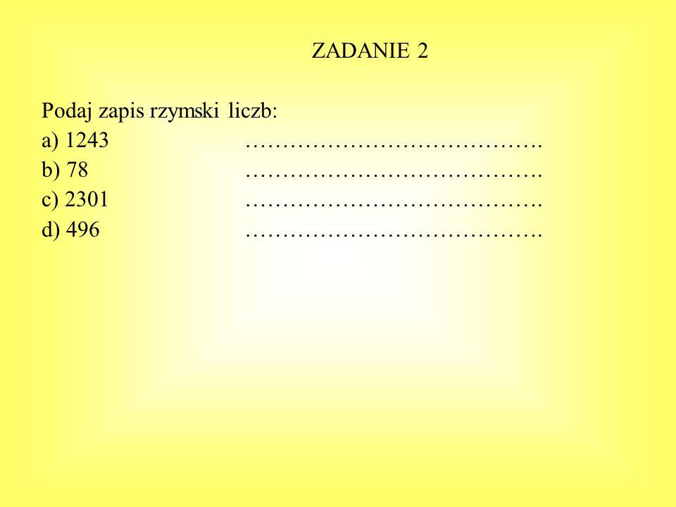 ZADANIE 2 Podaj zapis rzymski liczb: a) 1243…………………………………. b) 78…………………………………. c) 2301…………………………………. d) 496………………………………….
