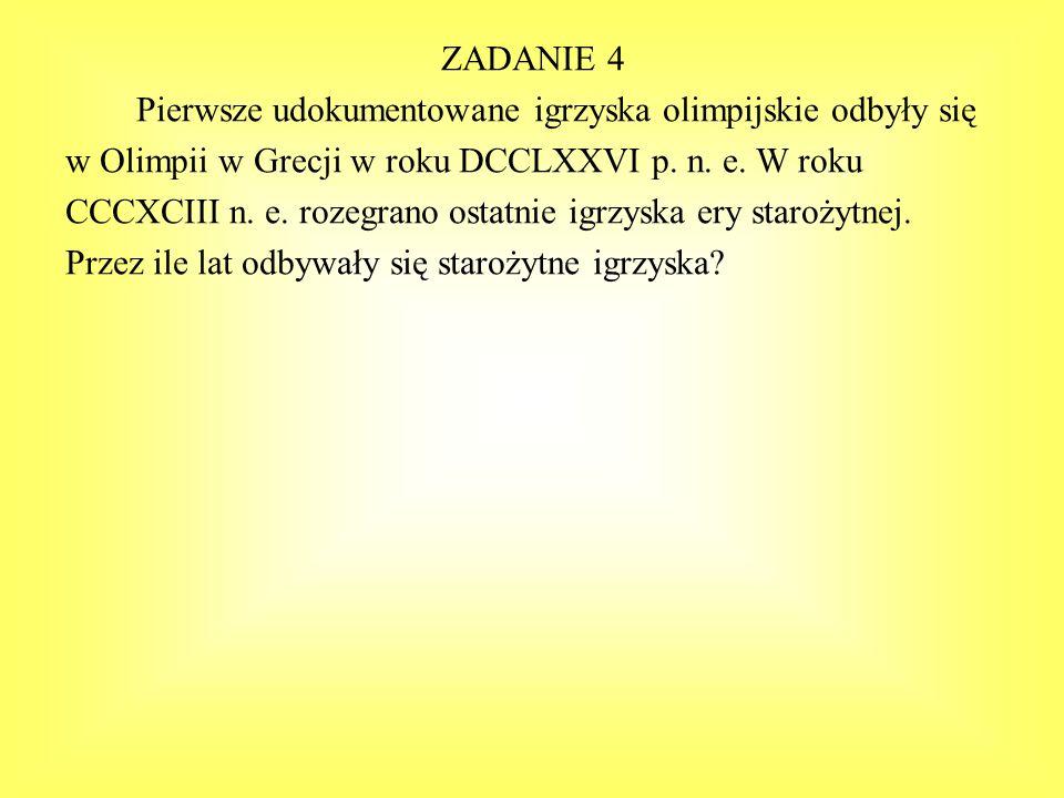 ZADANIE 4 Pierwsze udokumentowane igrzyska olimpijskie odbyły się w Olimpii w Grecji w roku DCCLXXVI p. n. e. W roku CCCXCIII n. e. rozegrano ostatnie