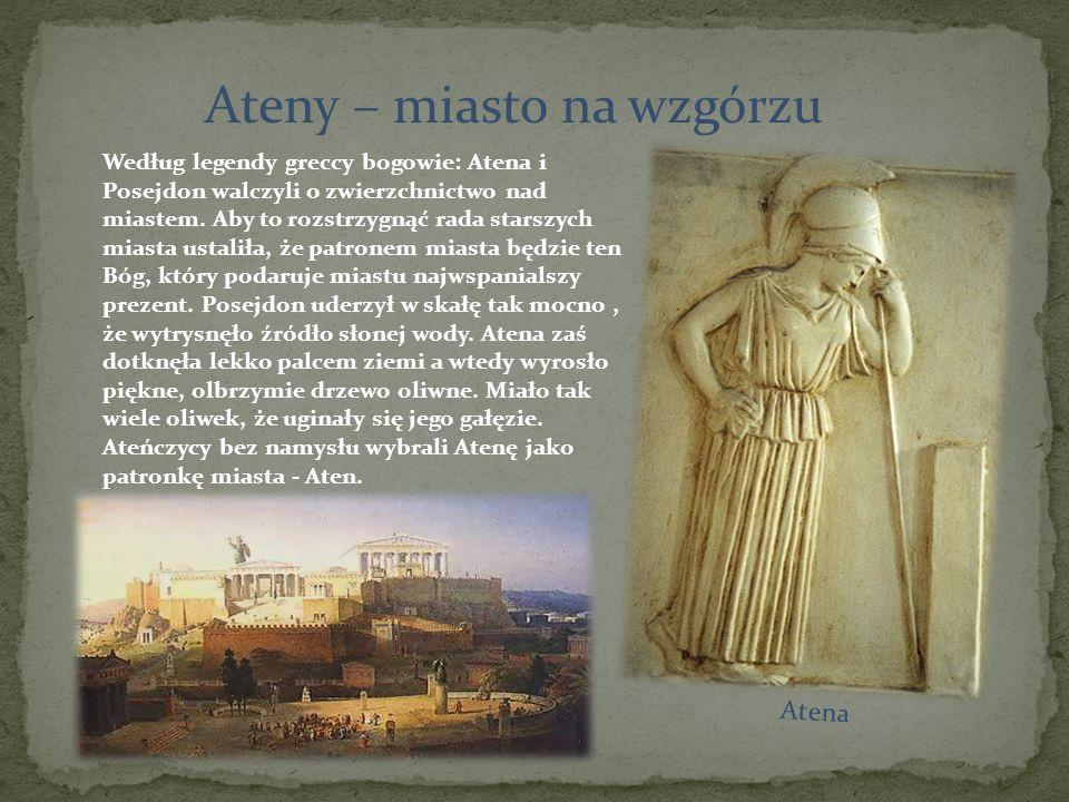 Ateny – miasto na wzgórzu Według legendy greccy bogowie: Atena i Posejdon walczyli o zwierzchnictwo nad miastem. Aby to rozstrzygnąć rada starszych mi