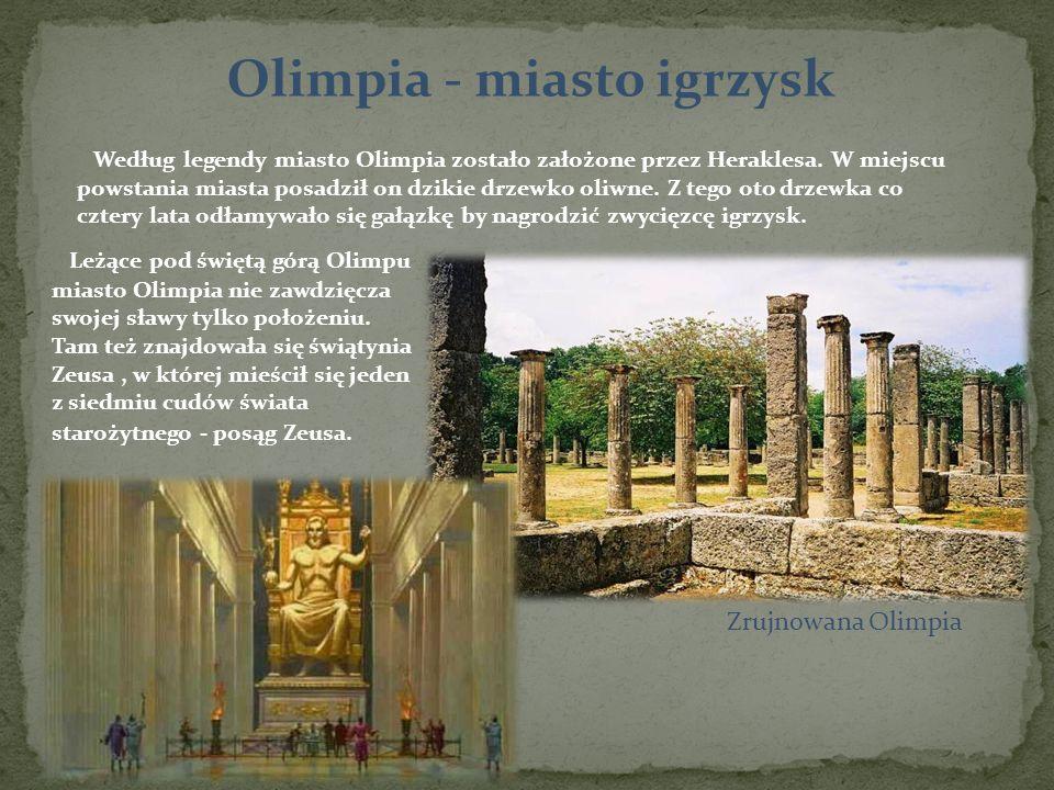Olimpia - miasto igrzysk Według legendy miasto Olimpia zostało założone przez Heraklesa. W miejscu powstania miasta posadził on dzikie drzewko oliwne.