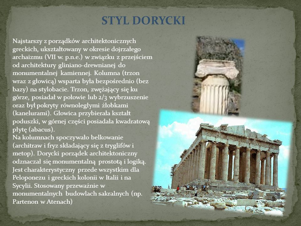 STYL DORYCKI Najstarszy z porządków architektonicznych greckich, ukształtowany w okresie dojrzałego archaizmu (VII w. p.n.e.) w związku z przejściem o