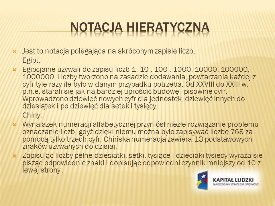Jest to notacja polegająca na skróconym zapisie liczb. Egipt: Egipcjanie używali do zapisu liczb 1, 10, 100, 1000, 10000, 100000, 1000000. Liczby twor