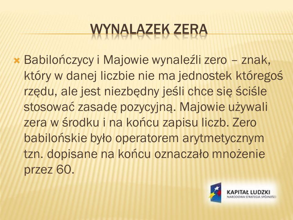 Babilończycy i Majowie wynaleźli zero – znak, który w danej liczbie nie ma jednostek któregoś rzędu, ale jest niezbędny jeśli chce się ściśle stosować
