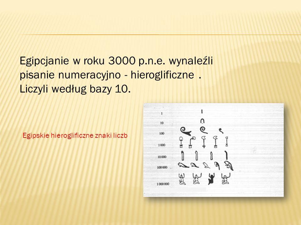 Egipcjanie w roku 3000 p.n.e. wynaleźli pisanie numeracyjno - hieroglificzne. Liczyli według bazy 10. Egipskie hieroglificzne znaki liczb