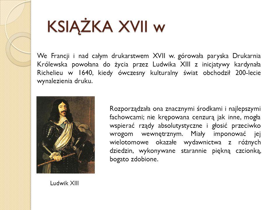 KSIĄŻKA XVII w We Francji i nad całym drukarstwem XVII w. górowała paryska Drukarnia Królewska powołana do życia przez Ludwika XIII z inicjatywy kardy