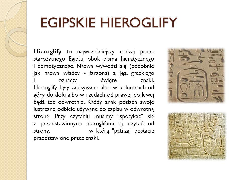 EGIPSKIE HIEROGLIFY Hieroglify to najwcześniejszy rodzaj pisma starożytnego Egiptu, obok pisma hieratycznego i demotycznego. Nazwa wywodzi się (podobn