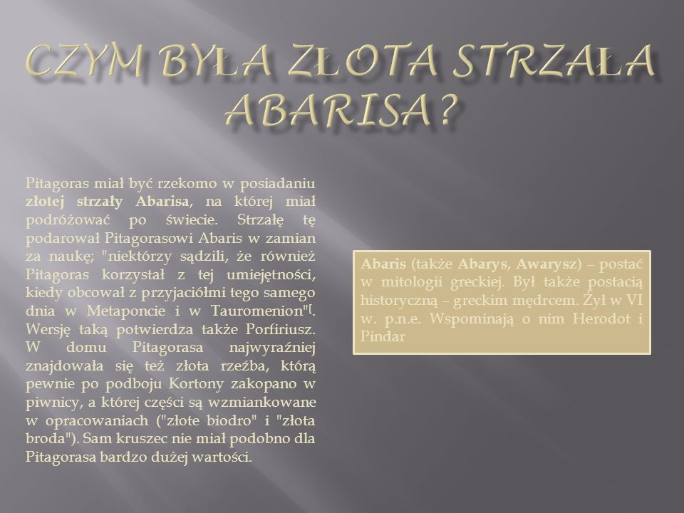 Pitagoras miał być rzekomo w posiadaniu złotej strzały Abarisa, na której miał podróżować po świecie. Strzałę tę podarował Pitagorasowi Abaris w zamia