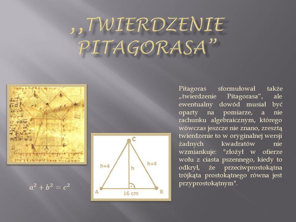 Pitagoras sformułował także twierdzenie Pitagorasa, ale ewentualny dowód musiał być oparty na pomiarze, a nie rachunku algebraicznym, którego wówczas