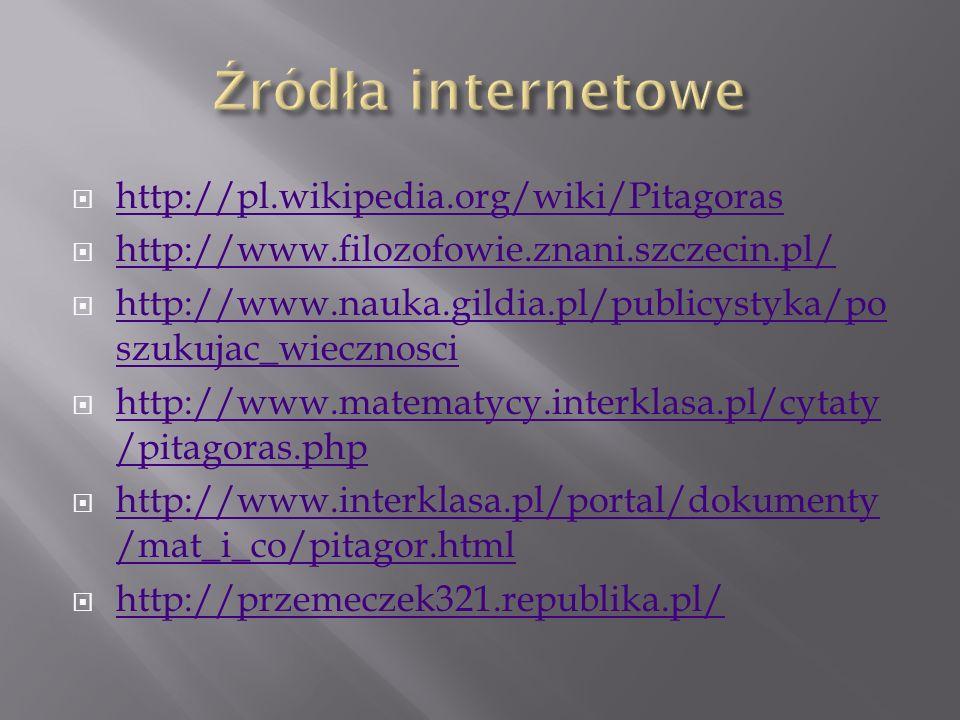 http://pl.wikipedia.org/wiki/Pitagoras http://www.filozofowie.znani.szczecin.pl/ http://www.nauka.gildia.pl/publicystyka/po szukujac_wiecznosci http:/