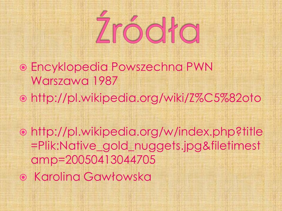 Encyklopedia Powszechna PWN Warszawa 1987 http://pl.wikipedia.org/wiki/Z%C5%82oto http://pl.wikipedia.org/w/index.php?title =Plik:Native_gold_nuggets.