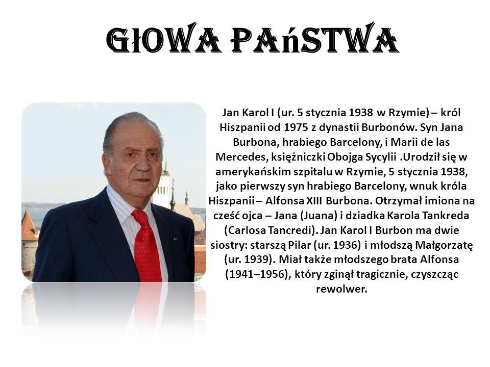G ł owa pa ń stwa Jan Karol I (ur. 5 stycznia 1938 w Rzymie) – król Hiszpanii od 1975 z dynastii Burbonów. Syn Jana Burbona, hrabiego Barcelony, i Mar