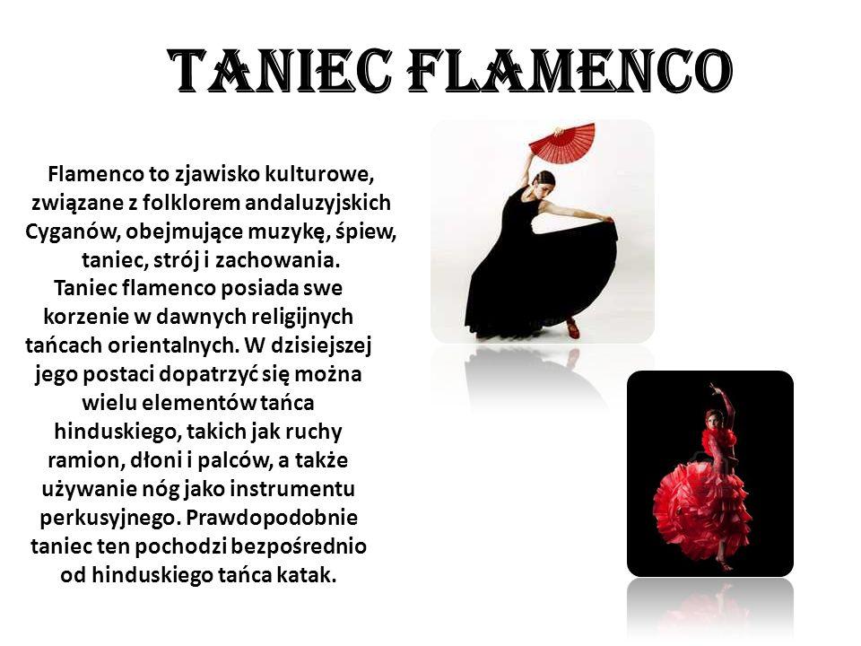 TANIEC FLAMENCO Flamenco to zjawisko kulturowe, związane z folklorem andaluzyjskich Cyganów, obejmujące muzykę, śpiew, taniec, strój i zachowania. Tan