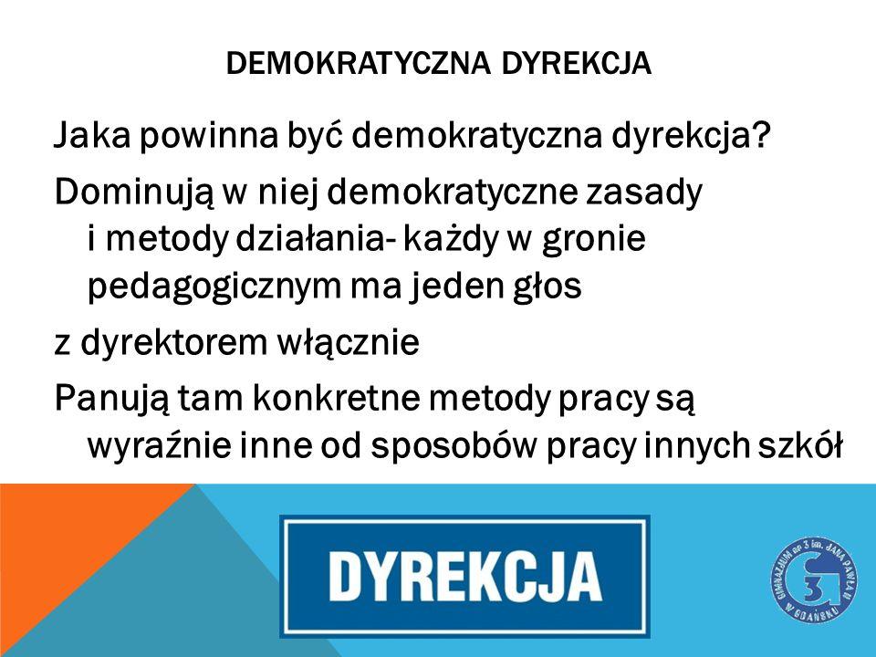 DEMOKRATYCZNA DYREKCJA Jaka powinna być demokratyczna dyrekcja? Dominują w niej demokratyczne zasady i metody działania- każdy w gronie pedagogicznym