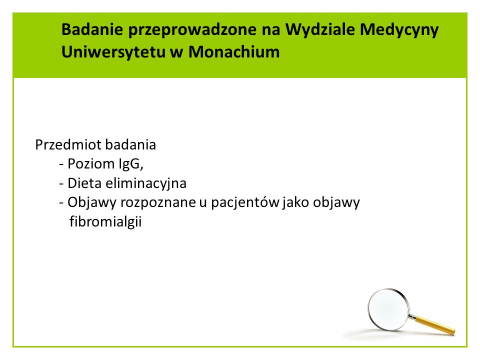 Przedmiot badania - Poziom IgG, - Dieta eliminacyjna - Objawy rozpoznane u pacjentów jako objawy fibromialgii Badanie przeprowadzone na Wydziale Medycyny Uniwersytetu w Monachium