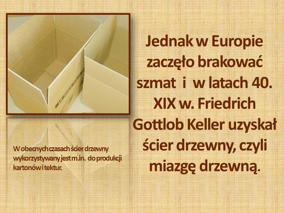 Jednak w Europie zaczęło brakować szmat i w latach 40. XIX w. Friedrich Gottlob Keller uzyskał ścier drzewny, czyli miazgę drzewną. W obecnych czasach