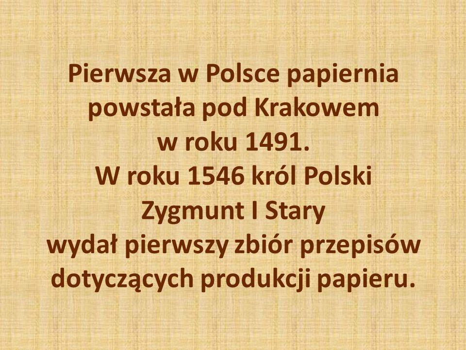 Pierwsza w Polsce papiernia powstała pod Krakowem w roku 1491. W roku 1546 król Polski Zygmunt I Stary wydał pierwszy zbiór przepisów dotyczących prod