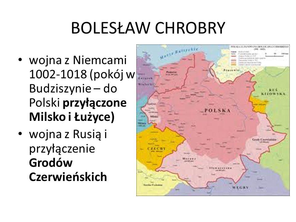 BOLESŁAW CHROBRY wojna z Niemcami 1002-1018 (pokój w Budziszynie – do Polski przyłączone Milsko i Łużyce) wojna z Rusią i przyłączenie Grodów Czerwieńskich