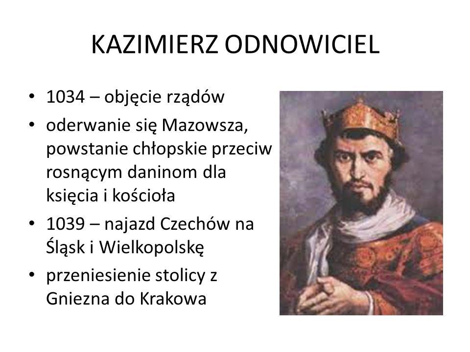 KAZIMIERZ ODNOWICIEL 1034 – objęcie rządów oderwanie się Mazowsza, powstanie chłopskie przeciw rosnącym daninom dla księcia i kościoła 1039 – najazd C
