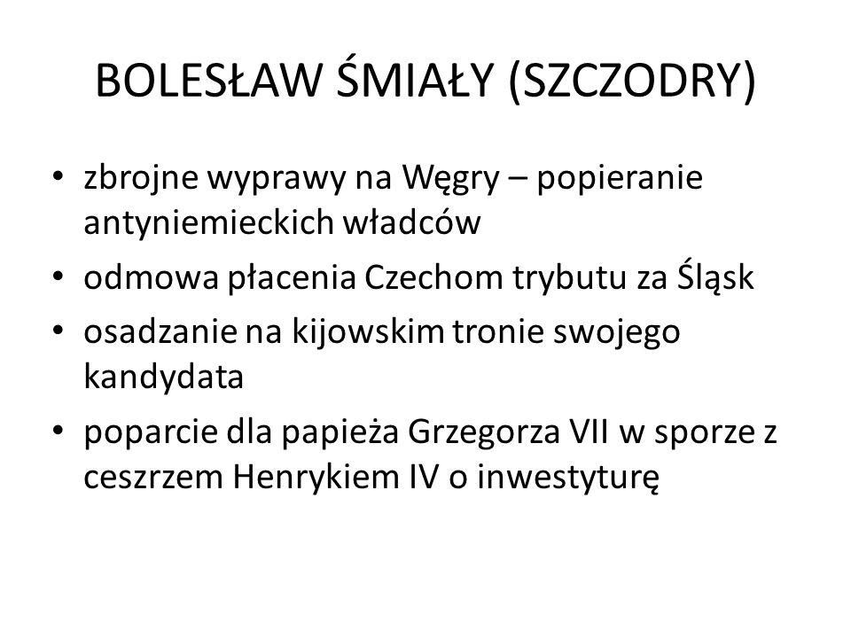 BOLESŁAW ŚMIAŁY (SZCZODRY) zbrojne wyprawy na Węgry – popieranie antyniemieckich władców odmowa płacenia Czechom trybutu za Śląsk osadzanie na kijowsk