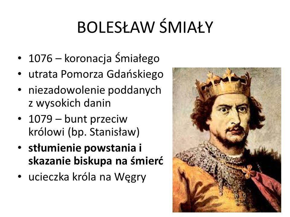 BOLESŁAW ŚMIAŁY 1076 – koronacja Śmiałego utrata Pomorza Gdańskiego niezadowolenie poddanych z wysokich danin 1079 – bunt przeciw królowi (bp.