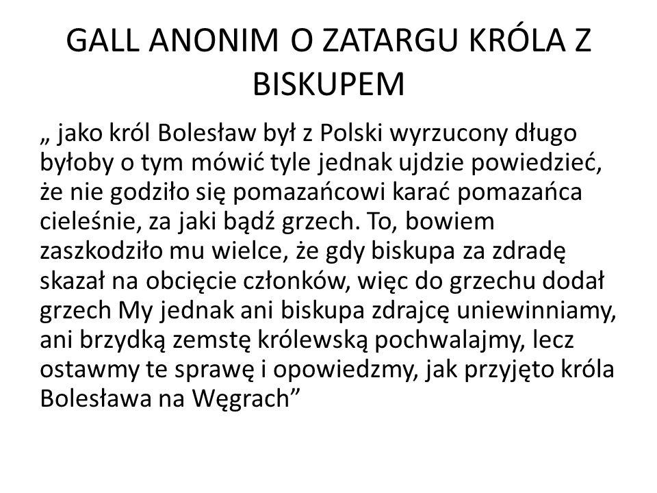 GALL ANONIM O ZATARGU KRÓLA Z BISKUPEM jako król Bolesław był z Polski wyrzucony długo byłoby o tym mówić tyle jednak ujdzie powiedzieć, że nie godziło się pomazańcowi karać pomazańca cieleśnie, za jaki bądź grzech.