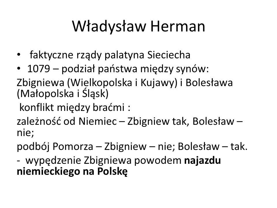 Władysław Herman faktyczne rządy palatyna Sieciecha 1079 – podział państwa między synów: Zbigniewa (Wielkopolska i Kujawy) i Bolesława (Małopolska i Śląsk) konflikt między braćmi : zależność od Niemiec – Zbigniew tak, Bolesław – nie; podbój Pomorza – Zbigniew – nie; Bolesław – tak.