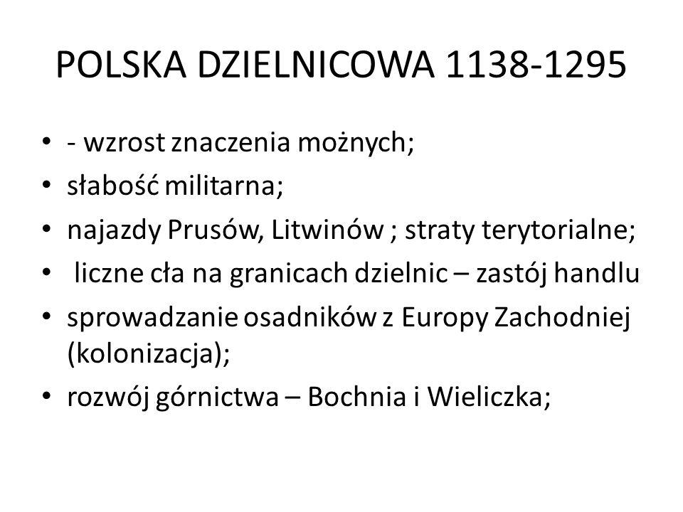 POLSKA DZIELNICOWA 1138-1295 - wzrost znaczenia możnych; słabość militarna; najazdy Prusów, Litwinów ; straty terytorialne; liczne cła na granicach dzielnic – zastój handlu sprowadzanie osadników z Europy Zachodniej (kolonizacja); rozwój górnictwa – Bochnia i Wieliczka;