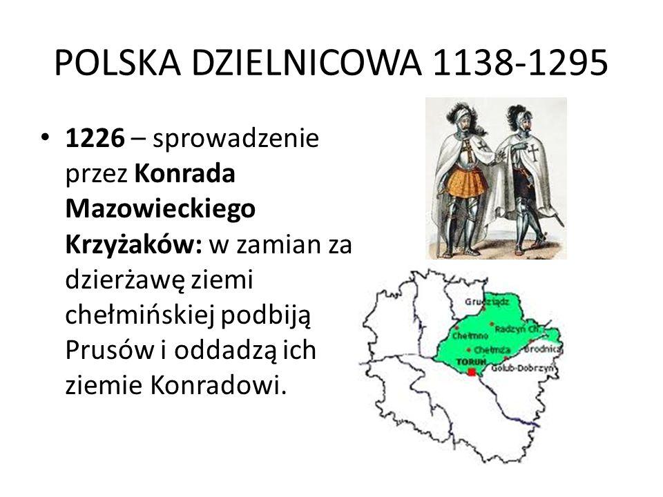 POLSKA DZIELNICOWA 1138-1295 1226 – sprowadzenie przez Konrada Mazowieckiego Krzyżaków: w zamian za dzierżawę ziemi chełmińskiej podbiją Prusów i oddadzą ich ziemie Konradowi.