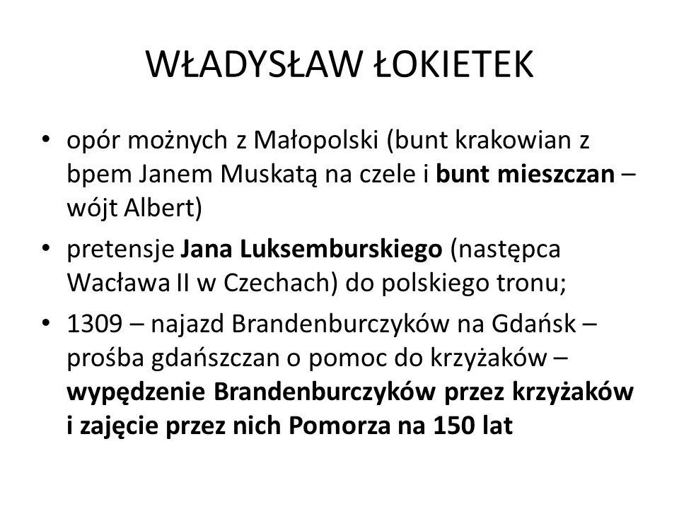 WŁADYSŁAW ŁOKIETEK opór możnych z Małopolski (bunt krakowian z bpem Janem Muskatą na czele i bunt mieszczan – wójt Albert) pretensje Jana Luksemburskiego (następca Wacława II w Czechach) do polskiego tronu; 1309 – najazd Brandenburczyków na Gdańsk – prośba gdańszczan o pomoc do krzyżaków – wypędzenie Brandenburczyków przez krzyżaków i zajęcie przez nich Pomorza na 150 lat