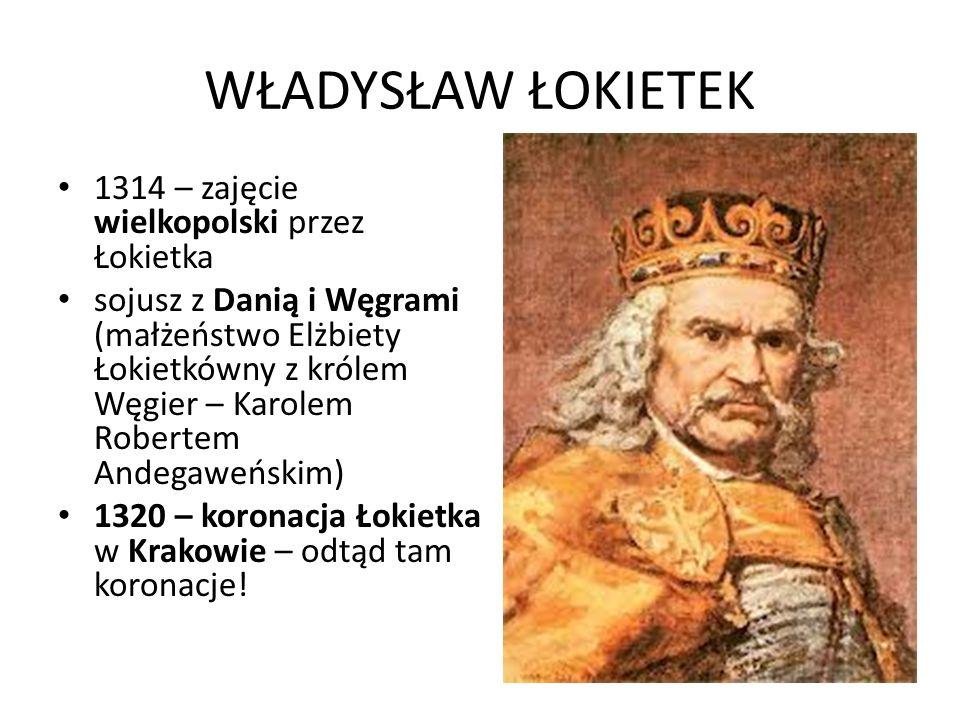 WŁADYSŁAW ŁOKIETEK 1314 – zajęcie wielkopolski przez Łokietka sojusz z Danią i Węgrami (małżeństwo Elżbiety Łokietkówny z królem Węgier – Karolem Robertem Andegaweńskim) 1320 – koronacja Łokietka w Krakowie – odtąd tam koronacje!