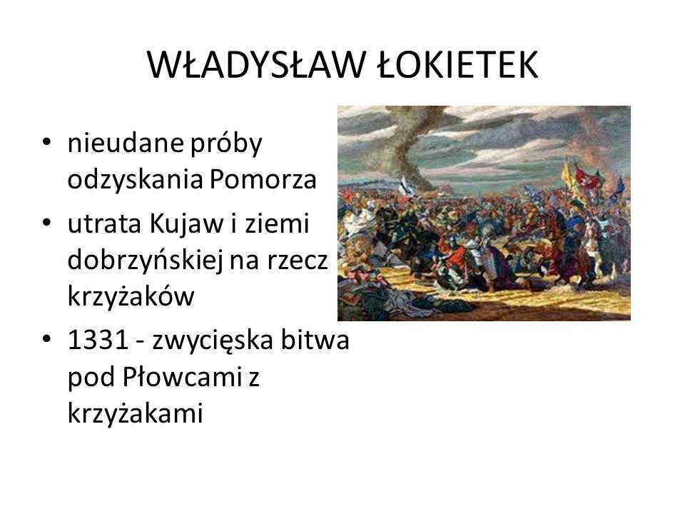 WŁADYSŁAW ŁOKIETEK nieudane próby odzyskania Pomorza utrata Kujaw i ziemi dobrzyńskiej na rzecz krzyżaków 1331 - zwycięska bitwa pod Płowcami z krzyżakami