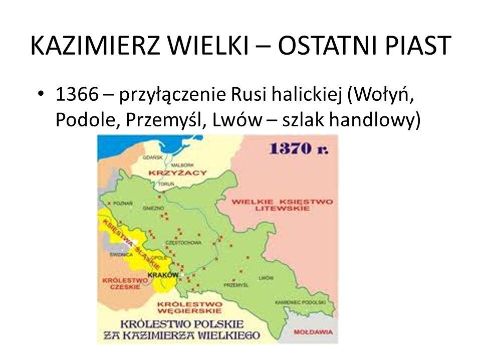 KAZIMIERZ WIELKI – OSTATNI PIAST 1366 – przyłączenie Rusi halickiej (Wołyń, Podole, Przemyśl, Lwów – szlak handlowy)